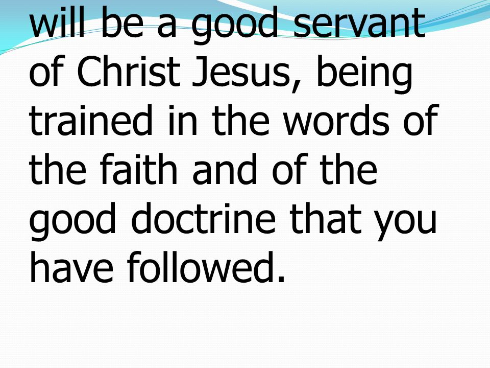 6If you put these things before the brothers, you will be a good servant of Christ Jesus, being trained in the words of the faith and of the good doctrine that you have followed.
