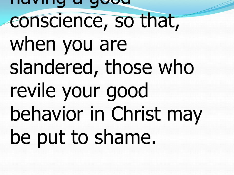 I Peter เปโตร 3:16-22 16 yet do it with gentleness and respect, having a good conscience, so that, when you are slandered, those who revile your good behavior in Christ may be put to shame.