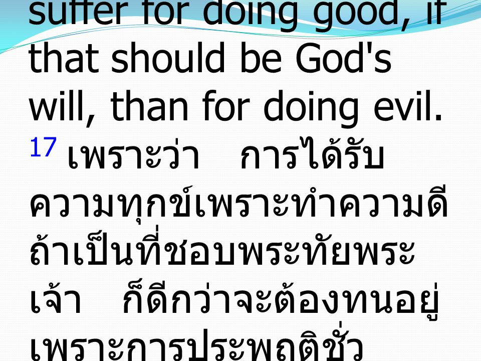 17 For it is better to suffer for doing good, if that should be God s will, than for doing evil.