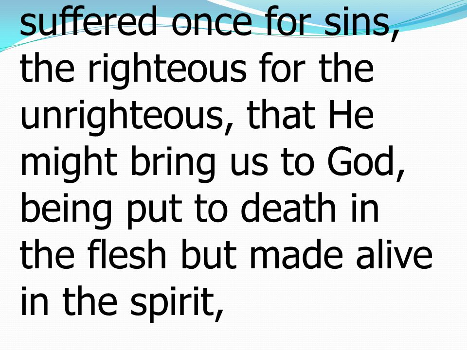 18 For Christ also suffered once for sins, the righteous for the unrighteous, that He might bring us to God, being put to death in the flesh but made alive in the spirit,