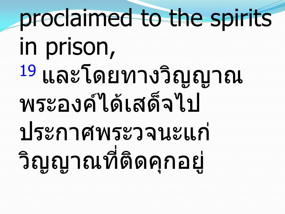 19 in which He went and proclaimed to the spirits in prison, 19 และโดยทางวิญญาณ พระองค์ได้เสด็จไปประกาศพระวจนะแก่วิญญาณที่ติดคุกอยู่