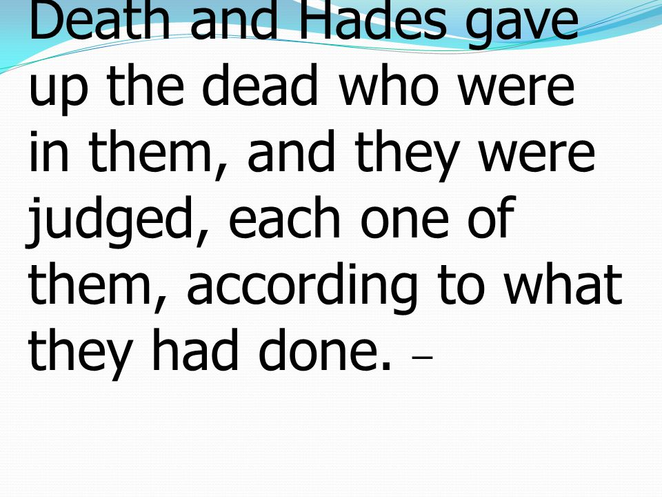 13 And the sea gave up the dead who were in it, Death and Hades gave up the dead who were in them, and they were judged, each one of them, according to what they had done.