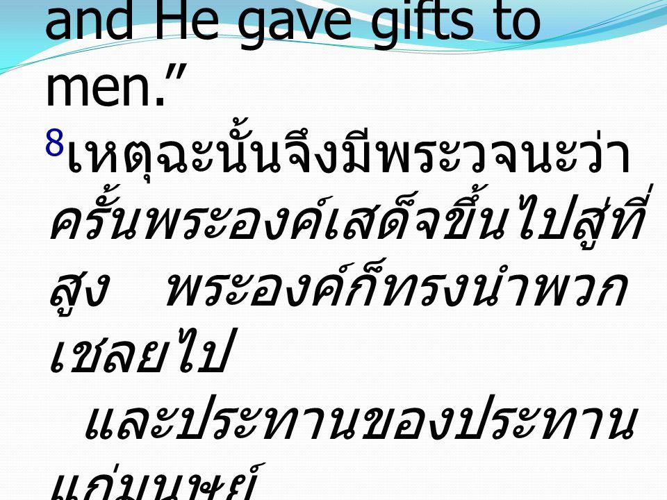 Ephesians เอเฟซัส 4:8-10 8Therefore it says, When He ascended on high He led a host of captives, and He gave gifts to men. 8เหตุฉะนั้นจึงมีพระวจนะว่า ครั้นพระองค์เสด็จขึ้นไปสู่ที่สูง พระองค์ก็ทรงนำพวกเชลยไป และประทานของประทานแก่มนุษย์