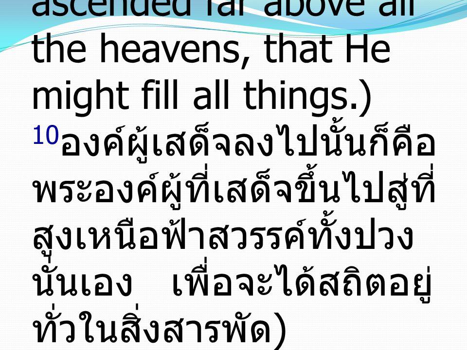 10He who descended is the one who also ascended far above all the heavens, that He might fill all things.) 10องค์ผู้เสด็จลงไปนั้นก็คือพระองค์ผู้ที่เสด็จขึ้นไปสู่ที่สูงเหนือฟ้าสวรรค์ทั้งปวงนั่นเอง เพื่อจะได้สถิตอยู่ทั่วในสิ่งสารพัด)