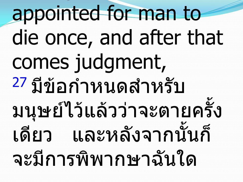 Hebrews ฮีบรู 9:27 27And just as it is appointed for man to die once, and after that comes judgment, 27 มีข้อกำหนดสำหรับมนุษย์ไว้แล้วว่าจะตายครั้งเดียว และหลังจากนั้นก็จะมีการพิพากษาฉันใด