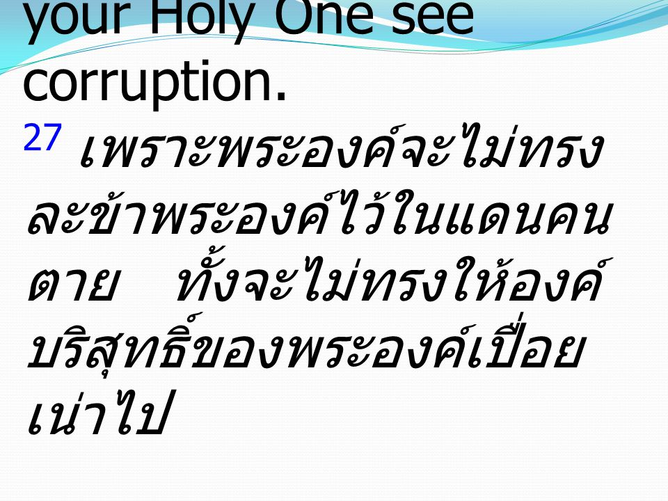 Acts กิจการ2:27 27 For You will not abandon my soul to Hades, or let your Holy One see corruption.