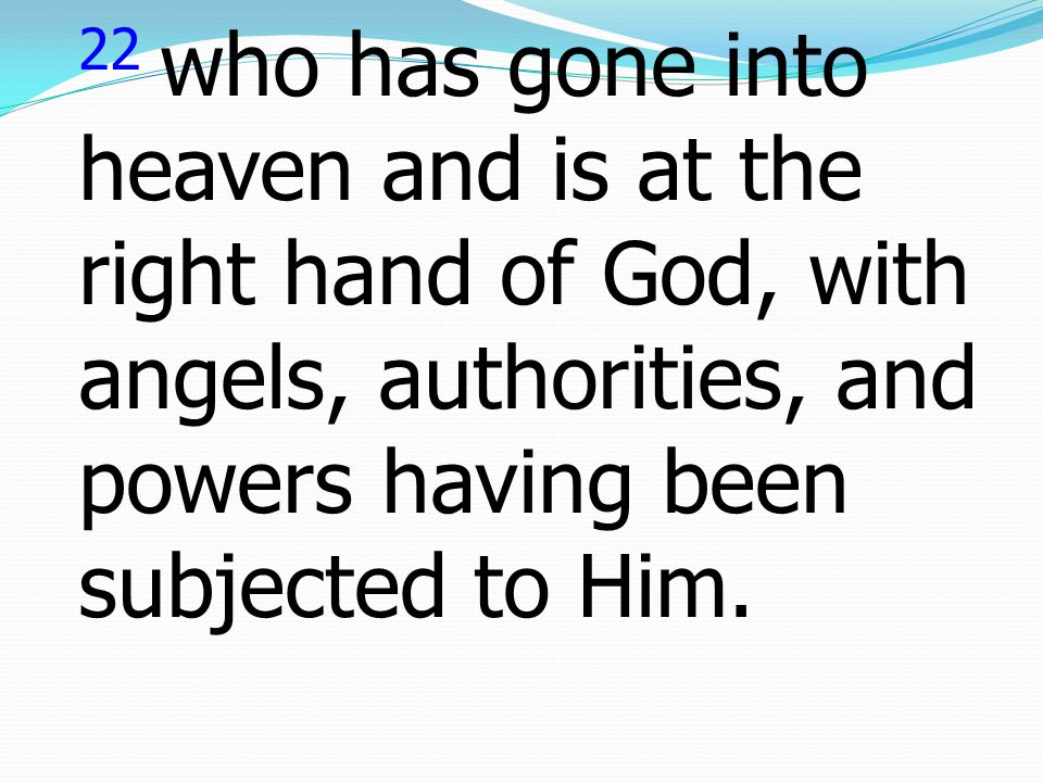 22 who has gone into heaven and is at the right hand of God, with angels, authorities, and powers having been subjected to Him.