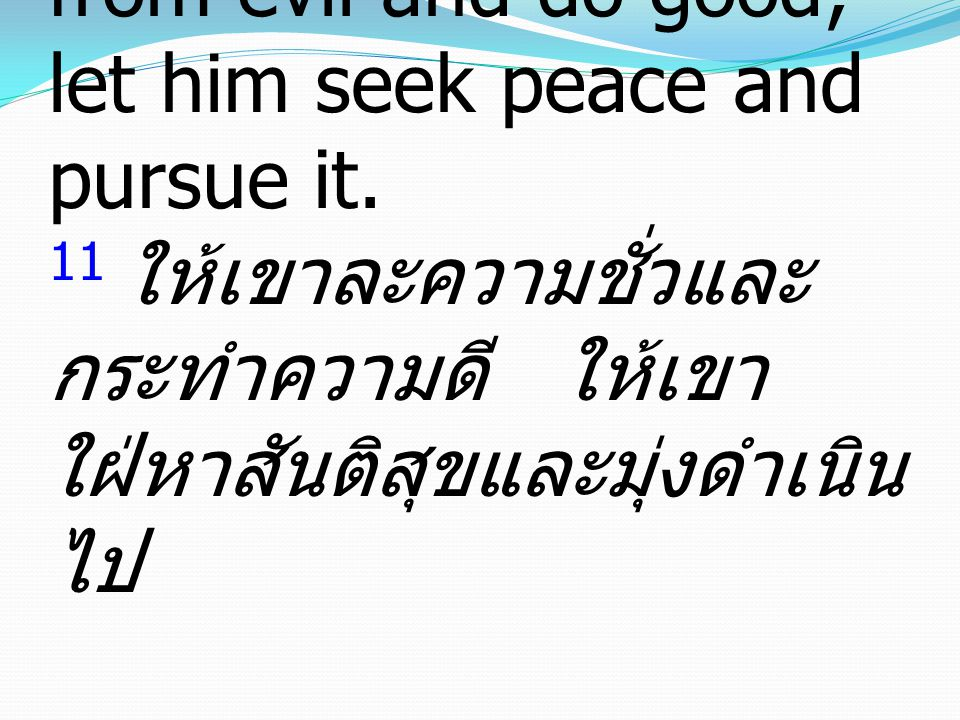 11 let him turn away from evil and do good; let him seek peace and pursue it.
