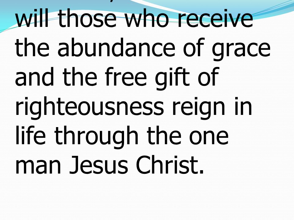 17If, because of one man s trespass, death reigned through that one man, much more will those who receive the abundance of grace and the free gift of righteousness reign in life through the one man Jesus Christ.