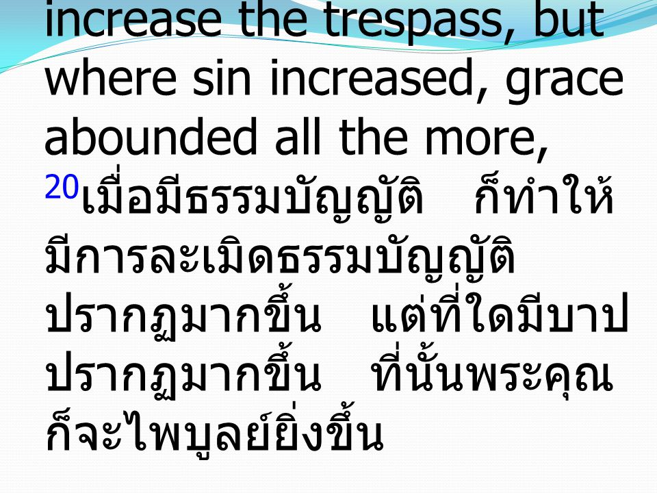 20Now the law came in to increase the trespass, but where sin increased, grace abounded all the more, 20เมื่อมีธรรมบัญญัติ ก็ทำให้มีการละเมิดธรรมบัญญัติปรากฏมากขึ้น แต่ที่ใดมีบาปปรากฏมากขึ้น ที่นั้นพระคุณก็จะไพบูลย์ยิ่งขึ้น