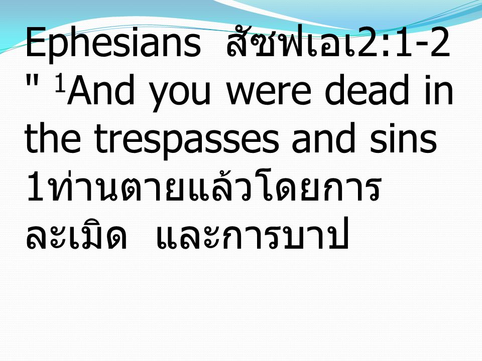 Ephesians เอเฟซัส 2:1-2 1And you were dead in the trespasses and sins 1ท่านตายแล้วโดยการละเมิด และการบาป