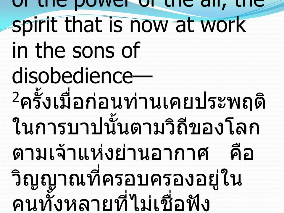 2in which you once walked, following the course of this world, following the prince of the power of the air, the spirit that is now at work in the sons of disobedience— 2ครั้งเมื่อก่อนท่านเคยประพฤติในการบาปนั้นตามวิถีของโลก ตามเจ้าแห่งย่านอากาศ คือวิญญาณที่ครอบครองอยู่ในคนทั้งหลายที่ไม่เชื่อฟัง