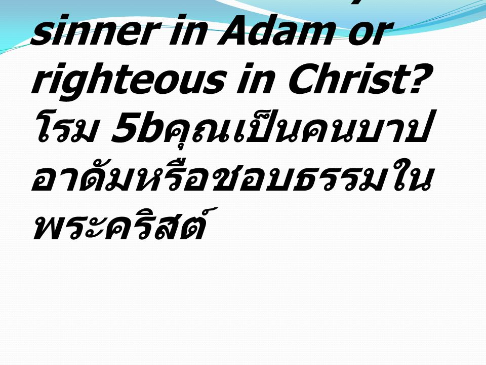 Romans 5b Are you a sinner in Adam or righteous in Christ