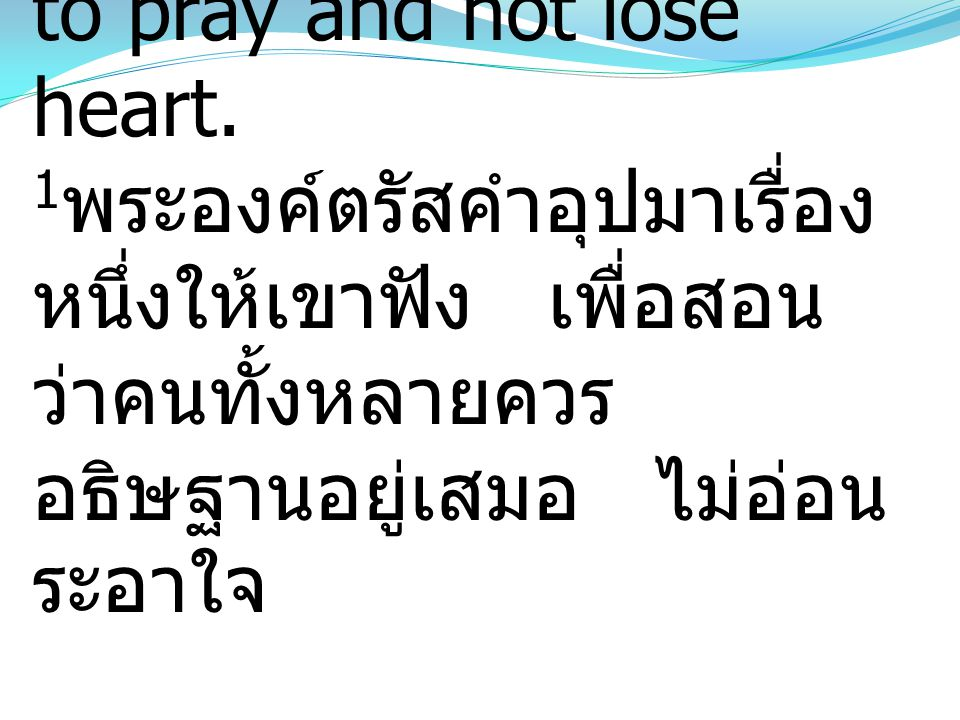 1And he told them a parable to the effect that they ought always to pray and not lose heart.