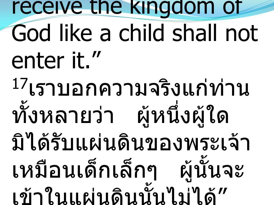 17Truly, I say to you, whoever does not receive the kingdom of God like a child shall not enter it. 17เราบอกความจริงแก่ท่านทั้งหลายว่า ผู้หนึ่งผู้ใดมิได้รับแผ่นดินของพระเจ้าเหมือนเด็กเล็กๆ ผู้นั้นจะเข้าในแผ่นดินนั้นไม่ได้