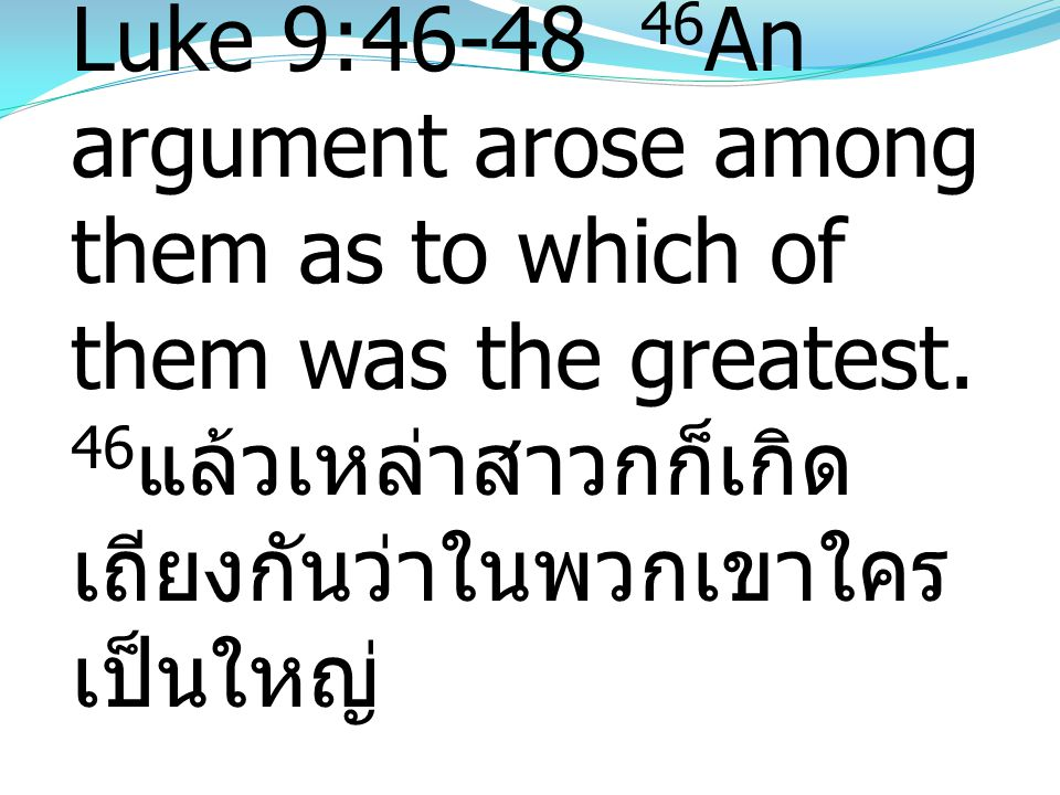 Luke 9:46-48 46An argument arose among them as to which of them was the greatest.