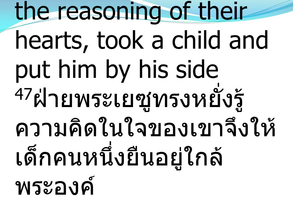 47But Jesus, knowing the reasoning of their hearts, took a child and put him by his side 47ฝ่ายพระเยซูทรงหยั่งรู้ความคิดในใจของเขาจึงให้เด็กคนหนึ่งยืนอยู่ใกล้พระองค์