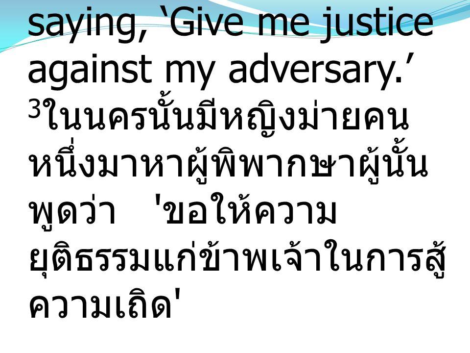 3And there was a widow in that city who kept coming to him and saying, 'Give me justice against my adversary.' 3ในนครนั้นมีหญิงม่ายคนหนึ่งมาหาผู้พิพากษาผู้นั้นพูดว่า ขอให้ความยุติธรรมแก่ข้าพเจ้าในการสู้ความเถิด