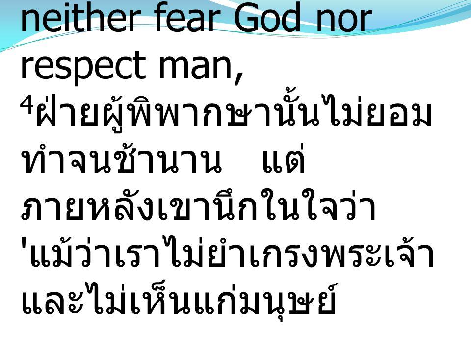 4For a while he refused, but afterward he said to himself, 'Though I neither fear God nor respect man, 4ฝ่ายผู้พิพากษานั้นไม่ยอมทำจนช้านาน แต่ภายหลังเขานึกในใจว่า แม้ว่าเราไม่ยำเกรงพระเจ้า และไม่เห็นแก่มนุษย์