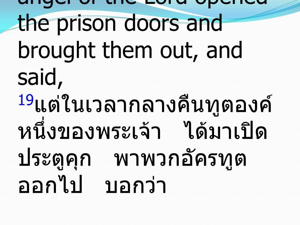19But during the night an angel of the Lord opened the prison doors and brought them out, and said, 19แต่ในเวลากลางคืนทูตองค์หนึ่งของพระเจ้า ได้มาเปิดประตูคุก พาพวกอัครทูตออกไป บอกว่า