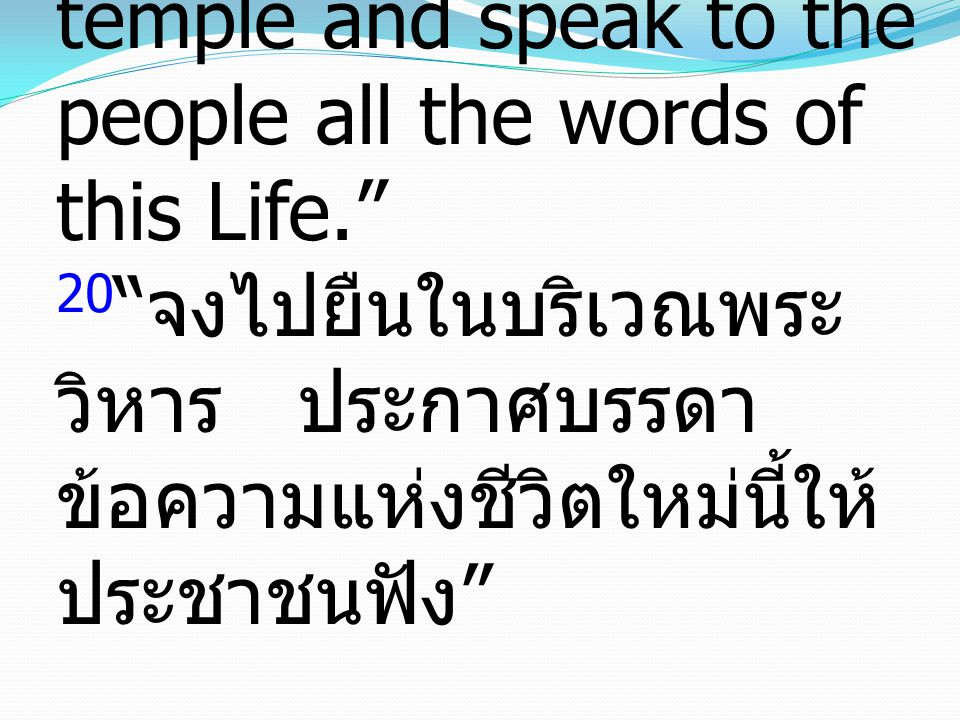 20 Go and stand in the temple and speak to the people all the words of this Life. 20 จงไปยืนในบริเวณพระวิหาร ประกาศบรรดาข้อความแห่งชีวิตใหม่นี้ให้ประชาชนฟัง