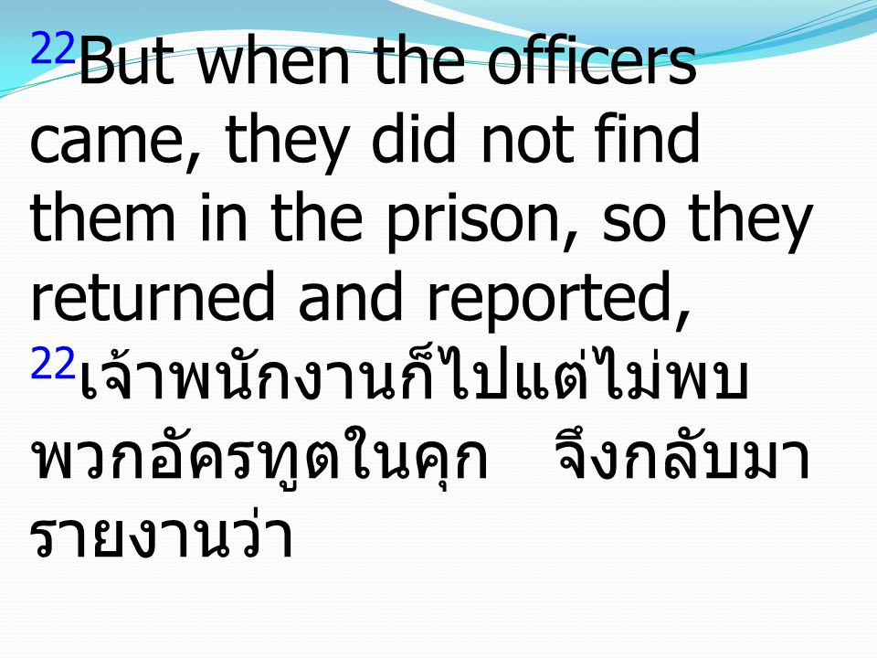 22But when the officers came, they did not find them in the prison, so they returned and reported, 22เจ้าพนักงานก็ไปแต่ไม่พบพวกอัครทูตในคุก จึงกลับมารายงานว่า