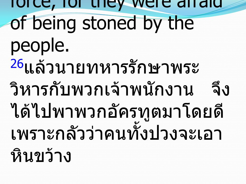 26Then the captain with the officers went and brought them, but not by force, for they were afraid of being stoned by the people.