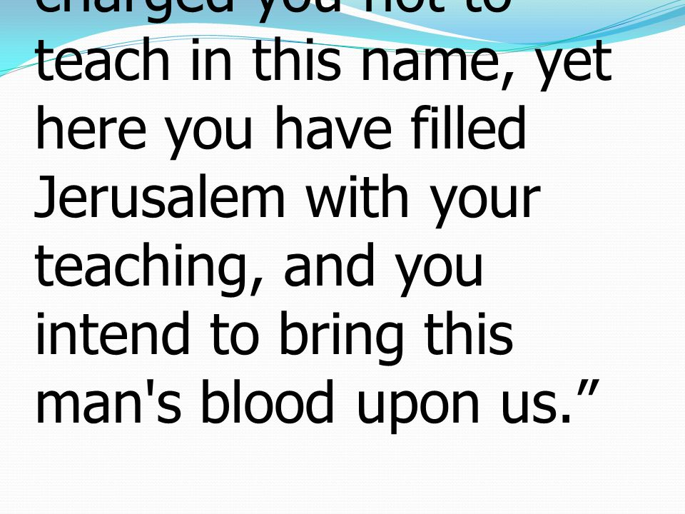 28saying, We strictly charged you not to teach in this name, yet here you have filled Jerusalem with your teaching, and you intend to bring this man s blood upon us.