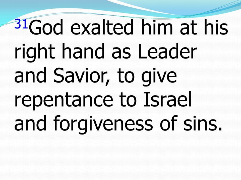 31God exalted him at his right hand as Leader and Savior, to give repentance to Israel and forgiveness of sins.