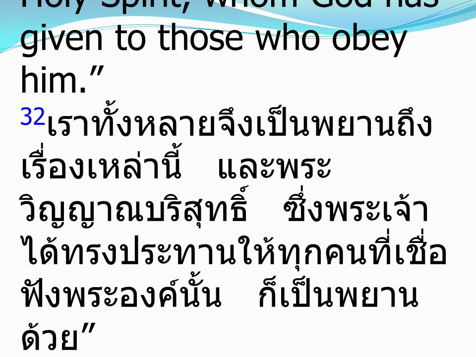 32And we are witnesses to these things, and so is the Holy Spirit, whom God has given to those who obey him. 32เราทั้งหลายจึงเป็นพยานถึงเรื่องเหล่านี้ และพระวิญญาณบริสุทธิ์ ซึ่งพระเจ้าได้ทรงประทานให้ทุกคนที่เชื่อฟังพระองค์นั้น ก็เป็นพยานด้วย