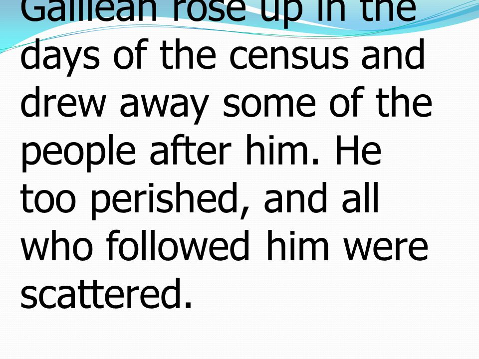 37After him Judas the Galilean rose up in the days of the census and drew away some of the people after him.