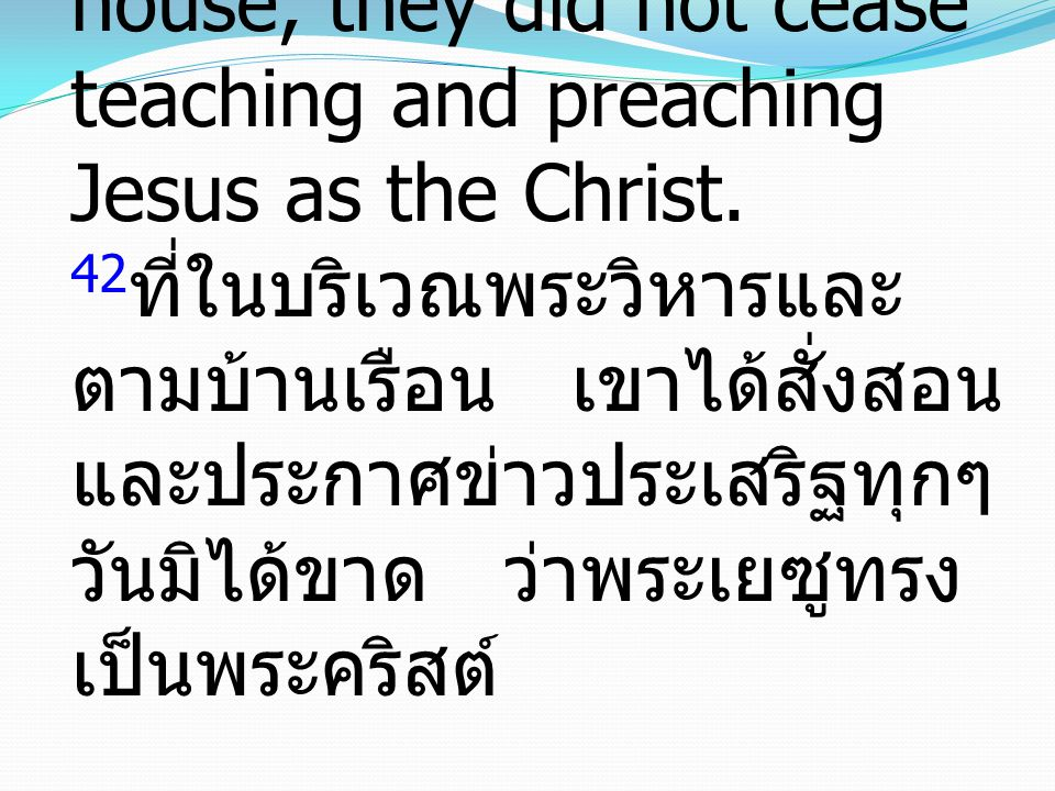 42And every day, in the temple and from house to house, they did not cease teaching and preaching Jesus as the Christ.