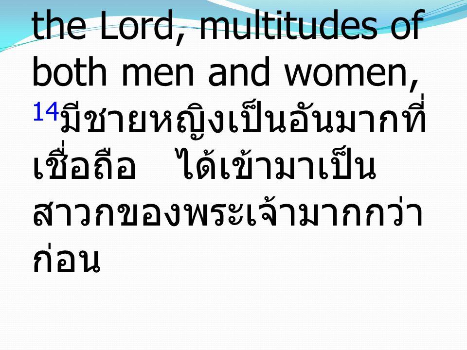 14And more than ever believers were added to the Lord, multitudes of both men and women, 14มีชายหญิงเป็นอันมากที่เชื่อถือ ได้เข้ามาเป็นสาวกของพระเจ้ามากกว่าก่อน