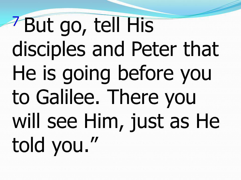 7 But go, tell His disciples and Peter that He is going before you to Galilee.