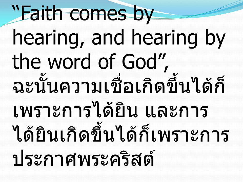 Romans โรม 10:17 Faith comes by hearing, and hearing by the word of God , ฉะนั้นความเชื่อเกิดขึ้นได้ก็เพราะการได้ยิน และการได้ยินเกิดขึ้นได้ก็เพราะการประกาศพระคริสต์