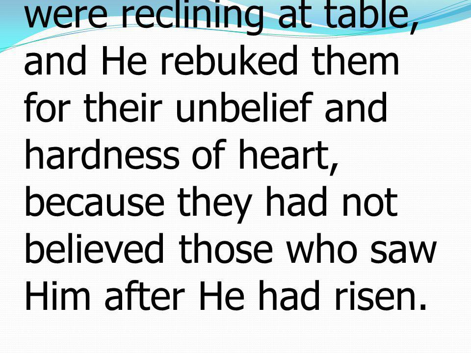 14 Afterward He appeared to the eleven themselves as they were reclining at table, and He rebuked them for their unbelief and hardness of heart, because they had not believed those who saw Him after He had risen.