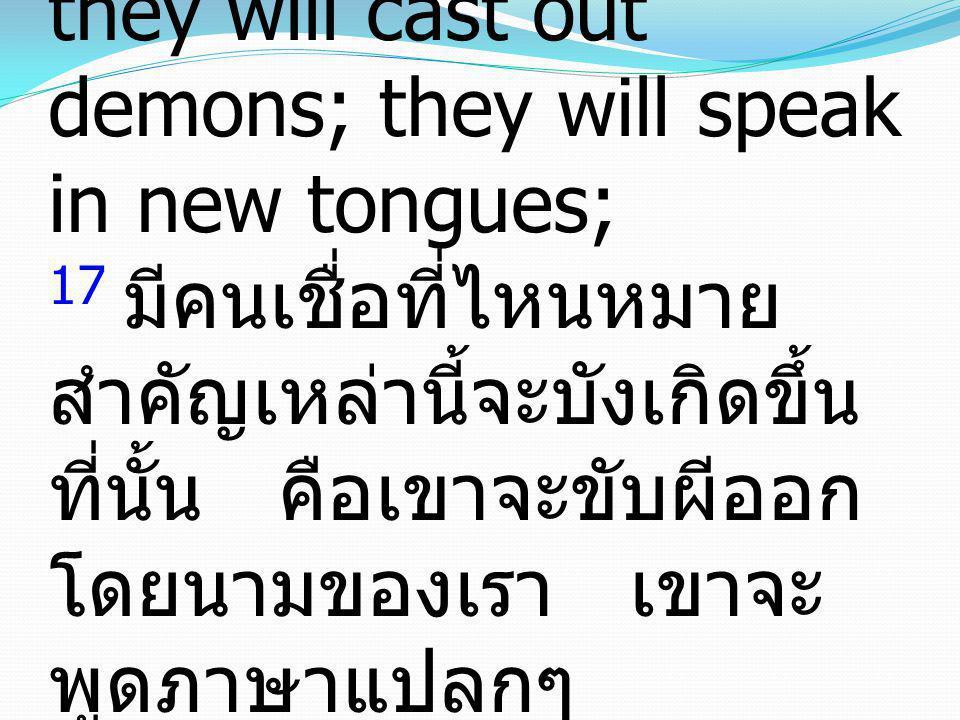 17 And these signs will accompany those who believe: in My name they will cast out demons; they will speak in new tongues; 17 มีคนเชื่อที่ไหนหมายสำคัญเหล่านี้จะบังเกิดขึ้นที่นั้น คือเขาจะขับผีออกโดยนามของเรา เขาจะพูดภาษาแปลกๆ