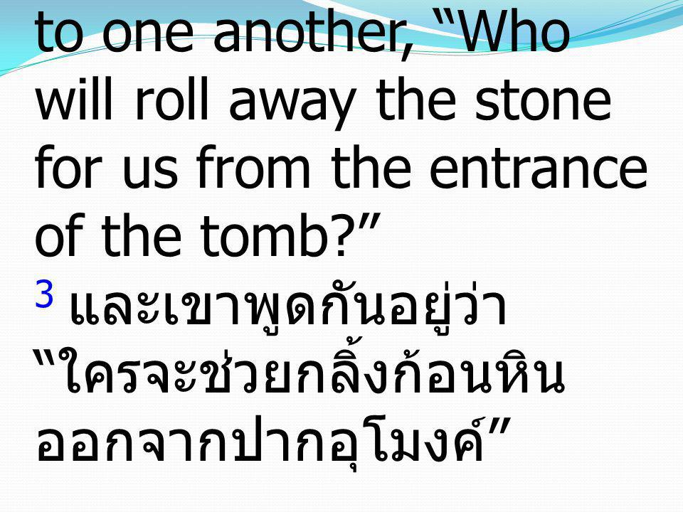 3 And they were saying to one another, Who will roll away the stone for us from the entrance of the tomb 3 และเขาพูดกันอยู่ว่า ใครจะช่วยกลิ้งก้อนหินออกจากปากอุโมงค์