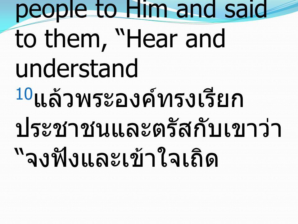 Matthew มัทธิว 15:10-11 10 And He called the people to Him and said to them, Hear and understand 10แล้วพระองค์ทรงเรียกประชาชนและตรัสกับเขาว่า จงฟังและเข้าใจเถิด