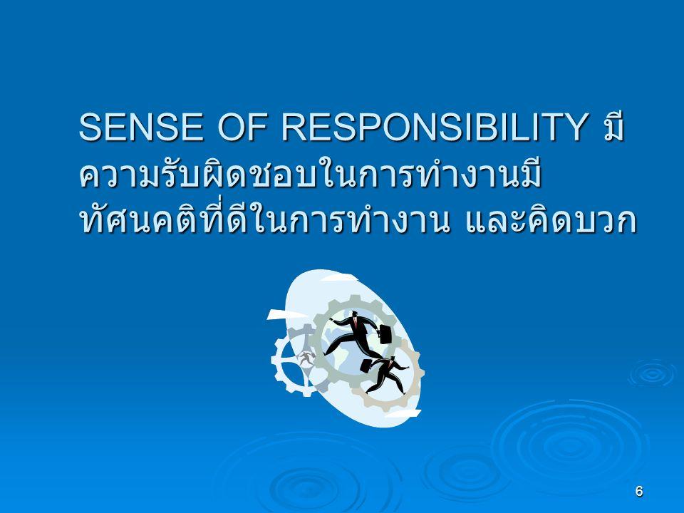 SENSE OF RESPONSIBILITY มีความรับผิดชอบในการทำงานมีทัศนคติที่ดีในการทำงาน และคิดบวก