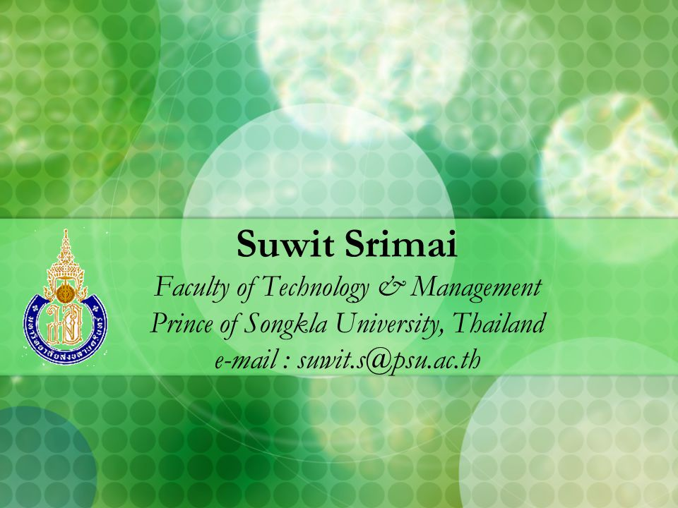 Suwit Srimai Faculty of Technology & Management Prince of Songkla University, Thailand e-mail : suwit.s@psu.ac.th