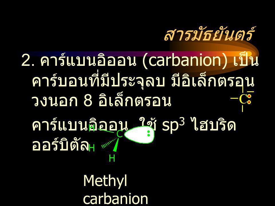 สารมัธยันตร์ 2. คาร์แบนอิออน (carbanion) เป็นคาร์บอนที่มีประจุลบ มีอิเล็กตรอนวงนอก 8 อิเล็กตรอน. คาร์แบนอิออน ใช้ sp3 ไฮบริดออร์บิตัล.