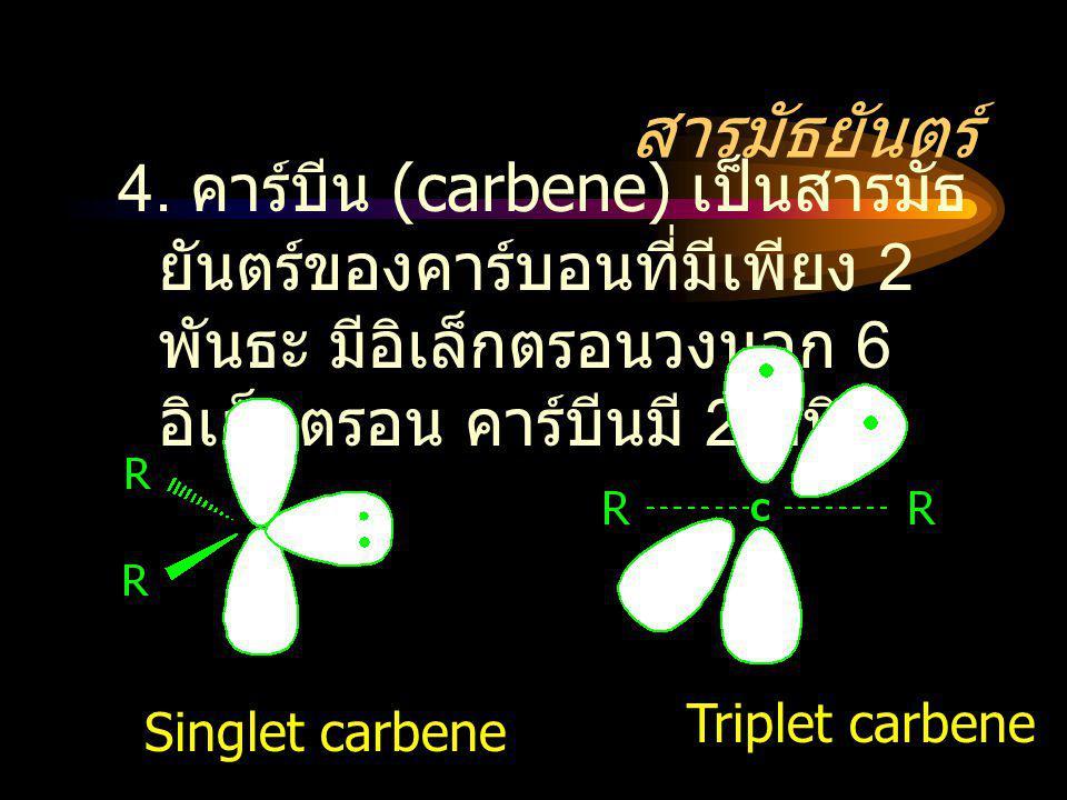 สารมัธยันตร์ 4. คาร์บีน (carbene) เป็นสารมัธยันตร์ของคาร์บอนที่มีเพียง 2 พันธะ มีอิเล็กตรอนวงนอก 6 อิเล็กตรอน คาร์บีนมี 2 ชนิด.