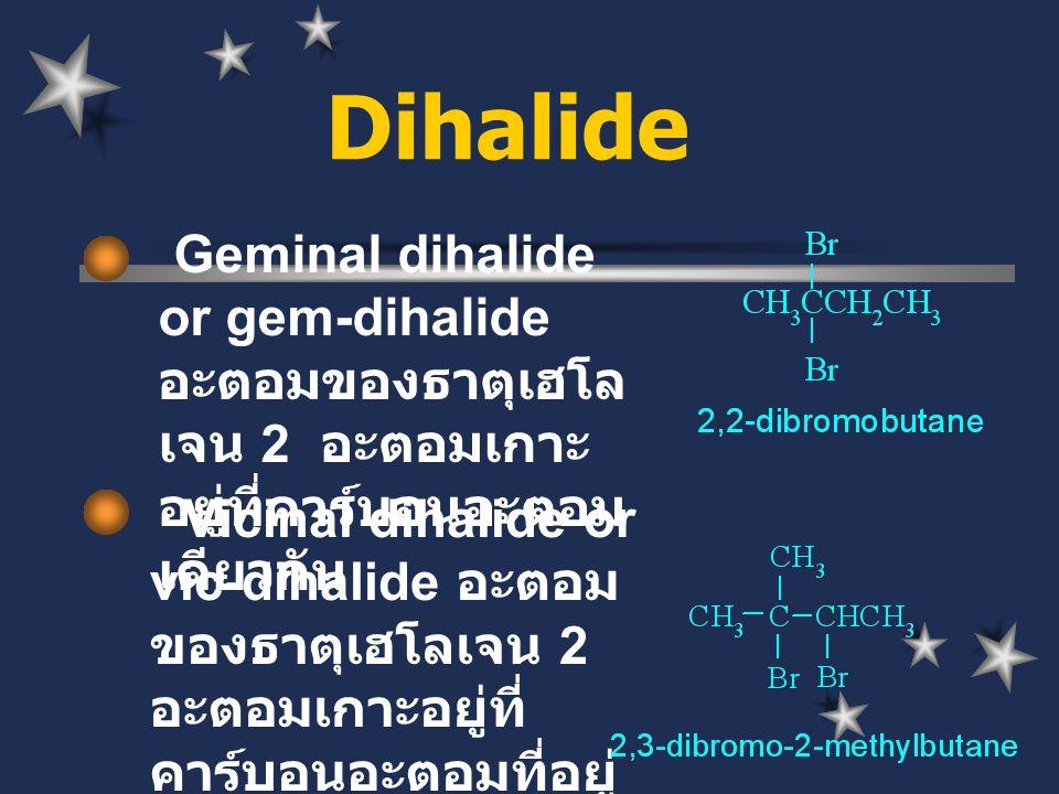 Dihalide Geminal dihalide or gem- dihalide อะตอมของธาตุเฮโล เจน 2 อะตอมเกาะอยู่ที่ คาร์บอนอะตอมเดียวกัน.