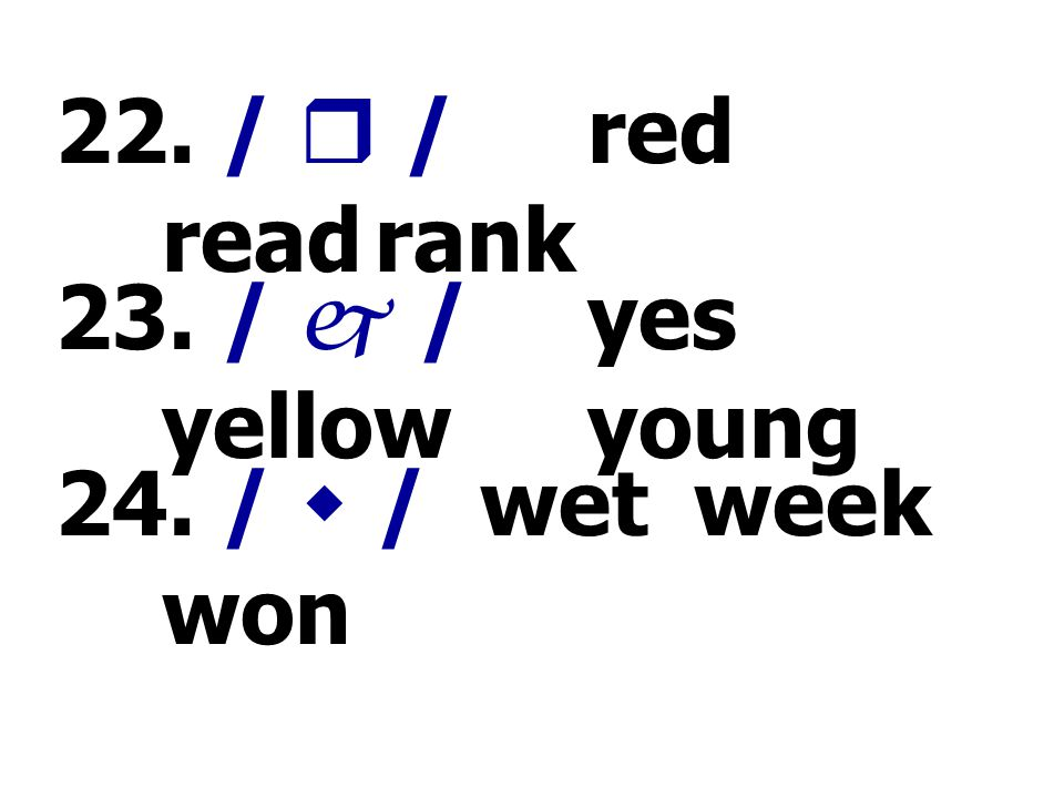 22. /  / red read rank 23. /  / yes yellow young 24. /  / wet week won
