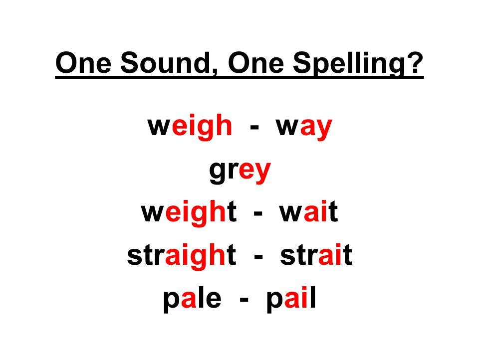 weigh - way grey weight - wait straight - strait pale - pail