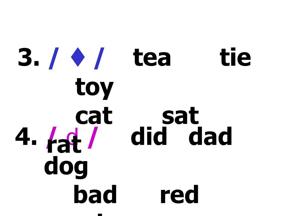 3. /  / tea tie toy cat sat rat 4. / d / did dad dog bad red good