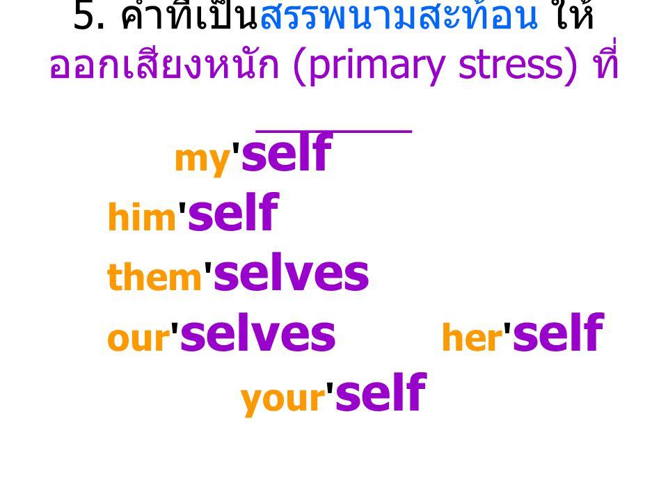 5. คำที่เป็นสรรพนามสะท้อน ให้ออกเสียงหนัก (primary stress) ที่ _______