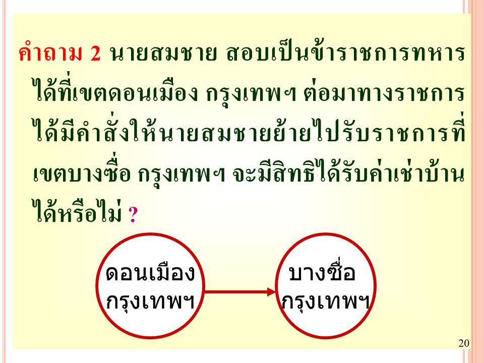 คำถาม 2 นายสมชาย สอบเป็นข้าราชการทหาร ได้ที่เขตดอนเมือง กรุงเทพฯ ต่อมาทางราชการ ได้มีคำสั่งให้นายสมชายย้ายไปรับราชการที่ เขตบางซื่อ กรุงเทพฯ จะมีสิทธิได้รับค่าเช่าบ้าน ได้หรือไม่