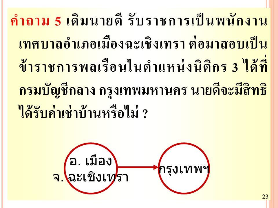 คำถาม 5 เดิมนายดี รับราชการเป็นพนักงาน เทศบาลอำเภอเมืองฉะเชิงเทรา ต่อมาสอบเป็น ข้าราชการพลเรือนในตำแหน่งนิติกร 3 ได้ที่ กรมบัญชีกลาง กรุงเทพมหานคร นายดีจะมีสิทธิ ได้รับค่าเช่าบ้านหรือไม่